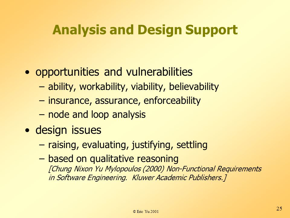 © Eric Yu 2001 25 Analysis and Design Support opportunities and vulnerabilities –ability, workability, viability, believability –insurance, assurance, enforceability –node and loop analysis design issues –raising, evaluating, justifying, settling –based on qualitative reasoning [Chung Nixon Yu Mylopoulos (2000) Non-Functional Requirements in Software Engineering.