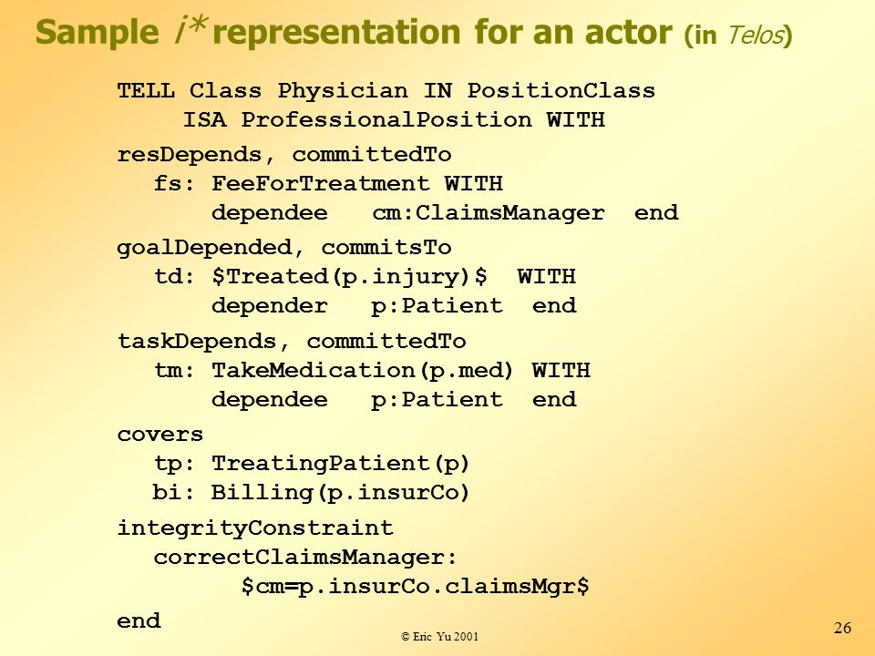© Eric Yu 2001 26 Sample i* representation for an actor (in Telos) TELL Class Physician IN PositionClass ISA ProfessionalPosition WITH resDepends, committedTo fs: FeeForTreatment WITH dependee cm:ClaimsManager end goalDepended, commitsTo td: $Treated(p.injury)$ WITH depender p:Patient end taskDepends, committedTo tm: TakeMedication(p.med) WITH dependee p:Patient end covers tp: TreatingPatient(p) bi: Billing(p.insurCo) integrityConstraint correctClaimsManager: $cm=p.insurCo.claimsMgr$ end