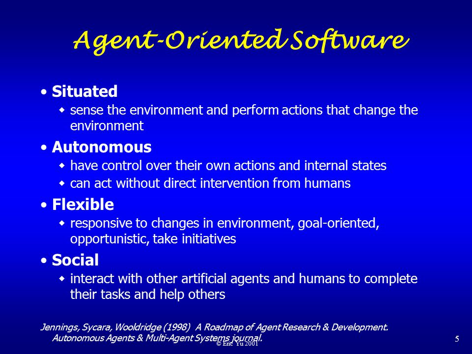 © Eric Yu 2001 5 Agent-Oriented Software Situated  sense the environment and perform actions that change the environment Autonomous  have control over their own actions and internal states  can act without direct intervention from humans Flexible  responsive to changes in environment, goal-oriented, opportunistic, take initiatives Social  interact with other artificial agents and humans to complete their tasks and help others Jennings, Sycara, Wooldridge (1998) A Roadmap of Agent Research & Development.