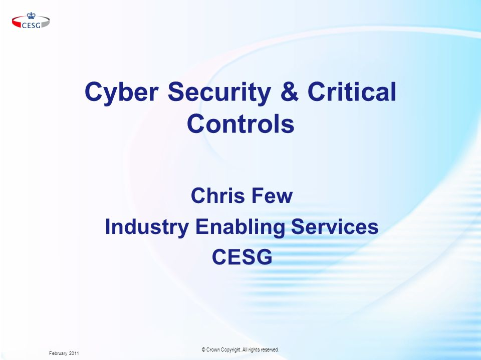 Cyber Security & Critical Controls Chris Few Industry Enabling Services CESG February 2011 © Crown Copyright.
