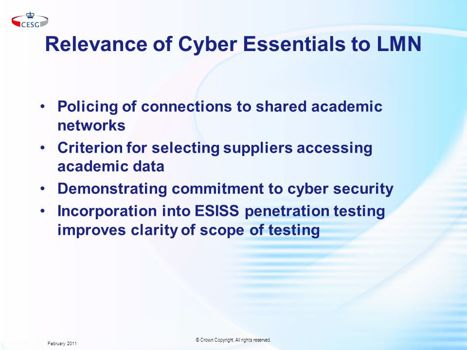 Relevance of Cyber Essentials to LMN Policing of connections to shared academic networks Criterion for selecting suppliers accessing academic data Demonstrating commitment to cyber security Incorporation into ESISS penetration testing improves clarity of scope of testing February 2011 © Crown Copyright.