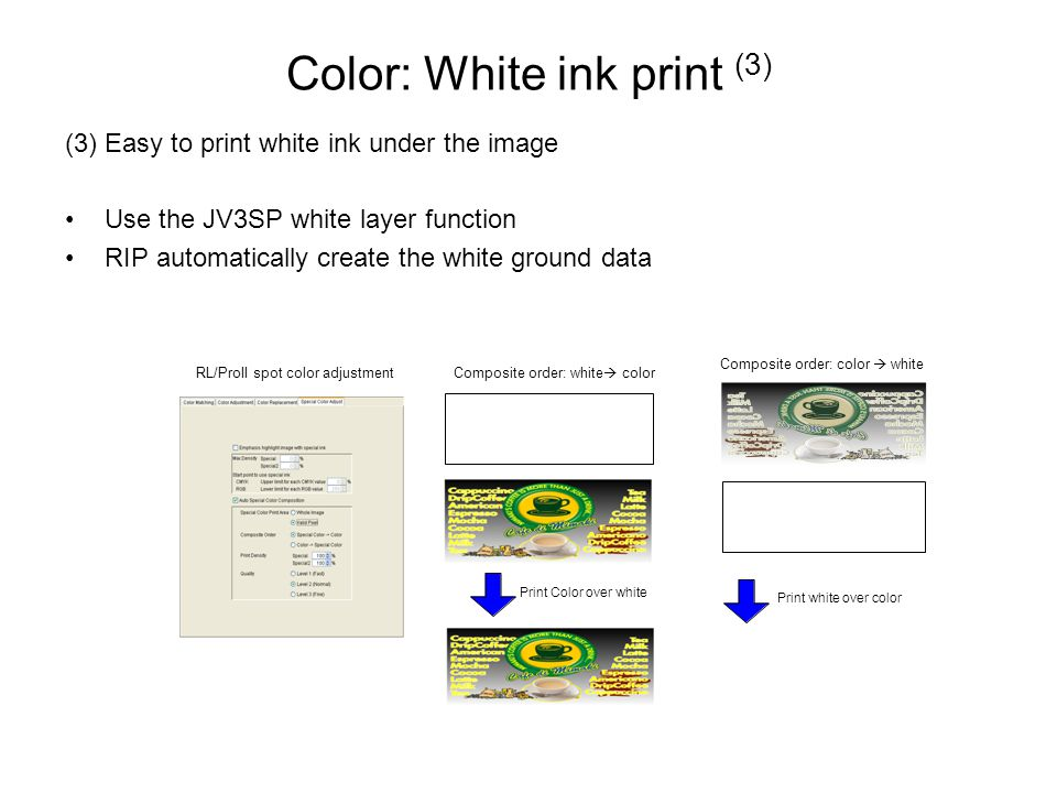 Color: White ink print (3) (3) Easy to print white ink under the image Use the JV3SP white layer function RIP automatically create the white ground data Print Color over white Print white over color RL/ProII spot color adjustmentComposite order: white  color Composite order: color  white