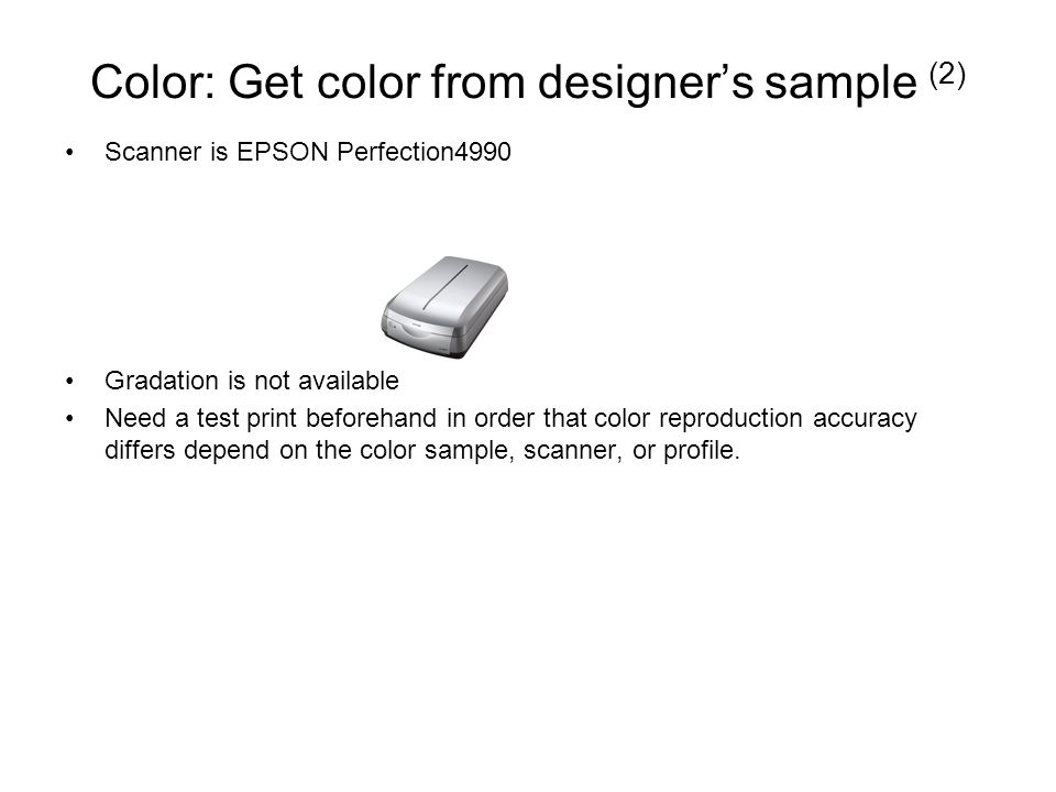Color: Get color from designer's sample (2) Scanner is EPSON Perfection4990 Gradation is not available Need a test print beforehand in order that color reproduction accuracy differs depend on the color sample, scanner, or profile.