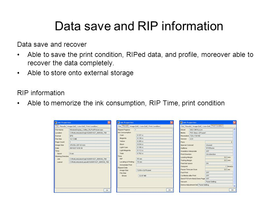 Data save and RIP information Data save and recover Able to save the print condition, RIPed data, and profile, moreover able to recover the data completely.
