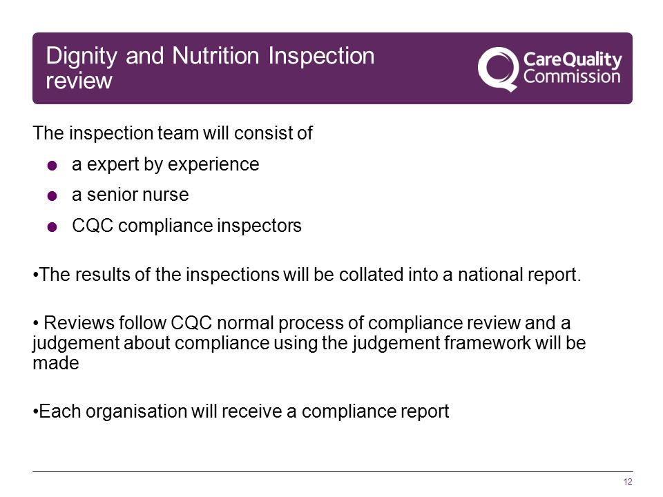 12 Dignity and Nutrition Inspection review The inspection team will consist of  a expert by experience  a senior nurse  CQC compliance inspectors The results of the inspections will be collated into a national report.