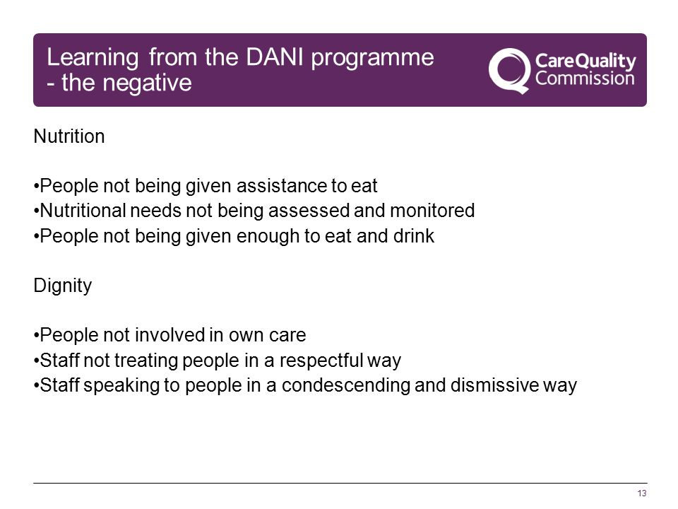 13 Learning from the DANI programme - the negative Nutrition People not being given assistance to eat Nutritional needs not being assessed and monitored People not being given enough to eat and drink Dignity People not involved in own care Staff not treating people in a respectful way Staff speaking to people in a condescending and dismissive way