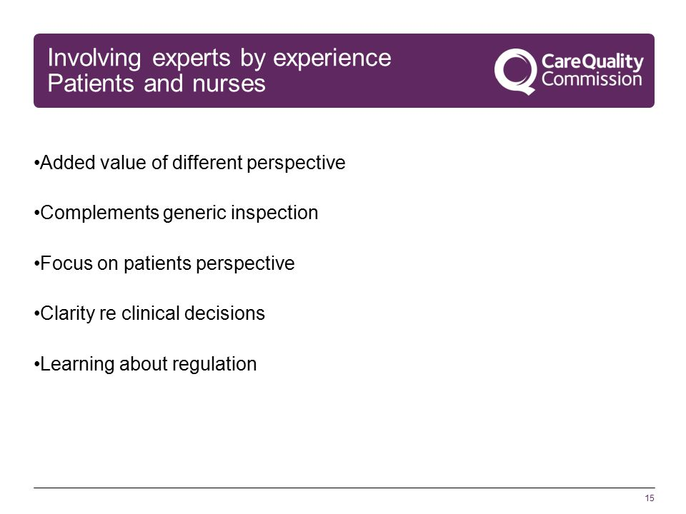 15 Involving experts by experience Patients and nurses Added value of different perspective Complements generic inspection Focus on patients perspective Clarity re clinical decisions Learning about regulation