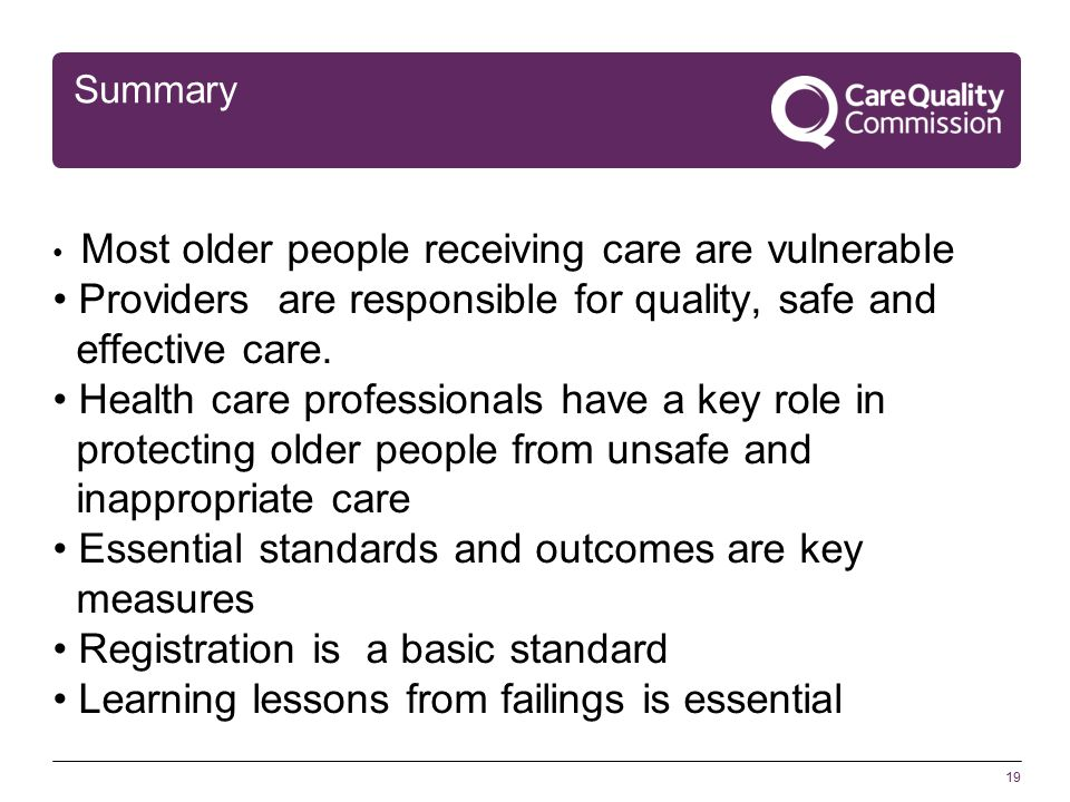 19 Summary Most older people receiving care are vulnerable Providers are responsible for quality, safe and effective care.