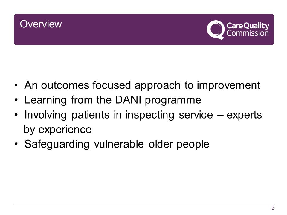 2 Overview An outcomes focused approach to improvement Learning from the DANI programme Involving patients in inspecting service – experts by experience Safeguarding vulnerable older people