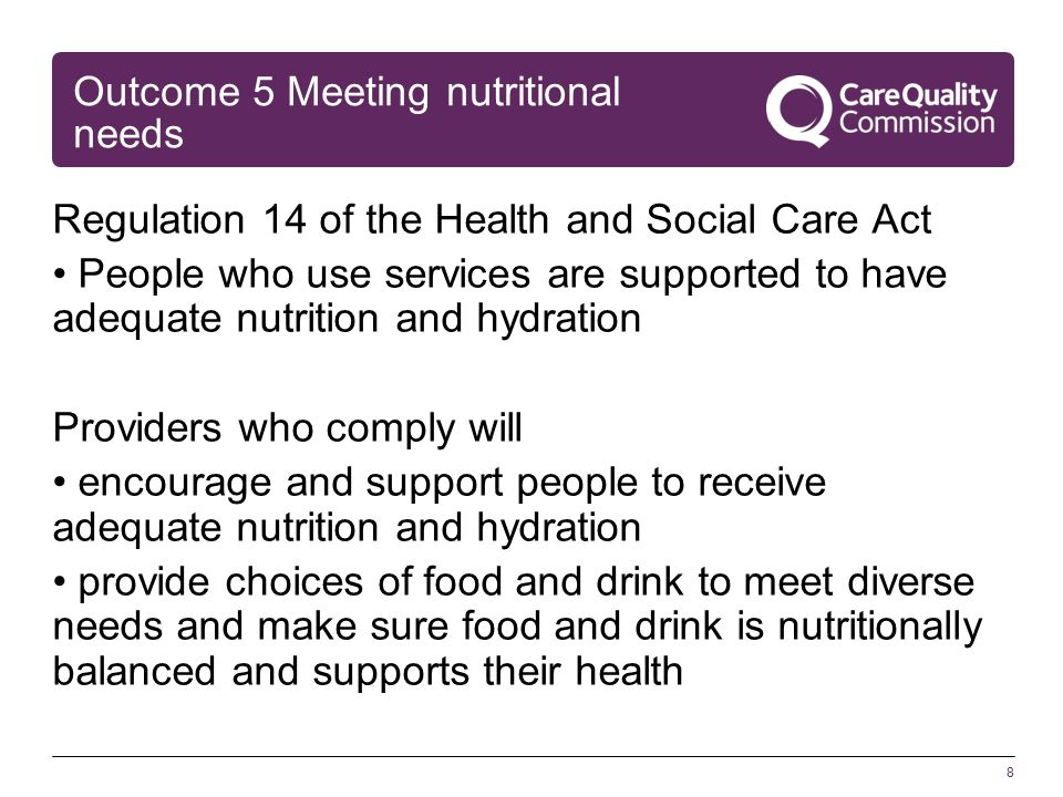 8 Outcome 5 Meeting nutritional needs Regulation 14 of the Health and Social Care Act People who use services are supported to have adequate nutrition and hydration Providers who comply will encourage and support people to receive adequate nutrition and hydration provide choices of food and drink to meet diverse needs and make sure food and drink is nutritionally balanced and supports their health