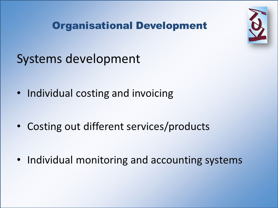 Organisational Development Systems development Individual costing and invoicing Costing out different services/products Individual monitoring and accounting systems