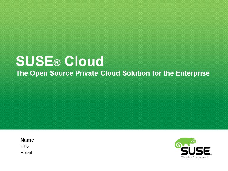 Name Title Email SUSE ® Cloud The Open Source Private Cloud Solution for the Enterprise