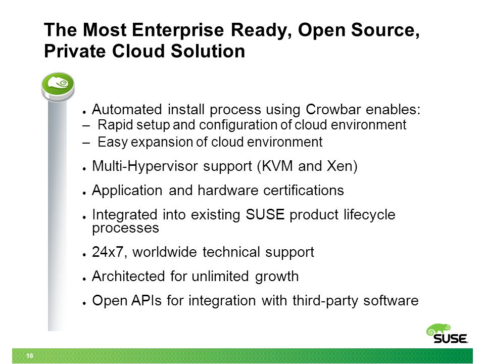 18 The Most Enterprise Ready, Open Source, Private Cloud Solution Automated install process using Crowbar enables: – Rapid setup and configuration of cloud environment – Easy expansion of cloud environment Multi-Hypervisor support (KVM and Xen) Application and hardware certifications Integrated into existing SUSE product lifecycle processes 24x7, worldwide technical support Architected for unlimited growth Open APIs for integration with third-party software