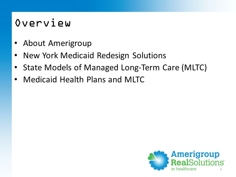 2 Overview About Amerigroup New York Medicaid Redesign Solutions State Models of Managed Long-Term Care (MLTC) Medicaid Health Plans and MLTC