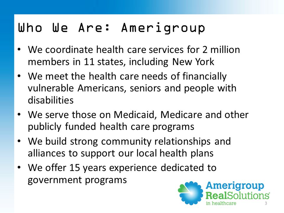 3 Who We Are: Amerigroup We coordinate health care services for 2 million members in 11 states, including New York We meet the health care needs of financially vulnerable Americans, seniors and people with disabilities We serve those on Medicaid, Medicare and other publicly funded health care programs We build strong community relationships and alliances to support our local health plans We offer 15 years experience dedicated to government programs
