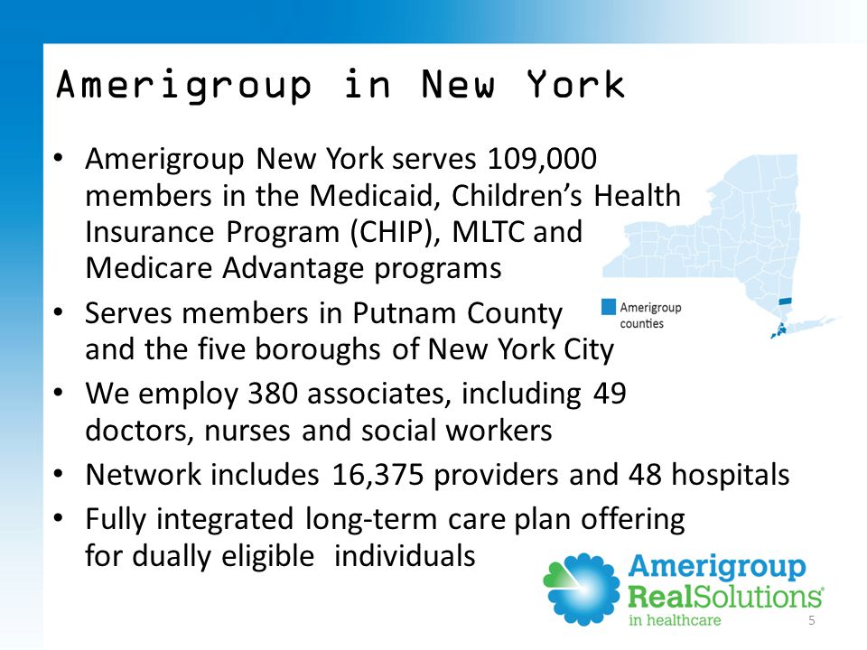 Amerigroup New York serves 109,000 members in the Medicaid, Children's Health Insurance Program (CHIP), MLTC and Medicare Advantage programs Serves members in Putnam County and the five boroughs of New York City We employ 380 associates, including 49 doctors, nurses and social workers Network includes 16,375 providers and 48 hospitals Fully integrated long-term care plan offering for dually eligible individuals 5 Amerigroup in New York
