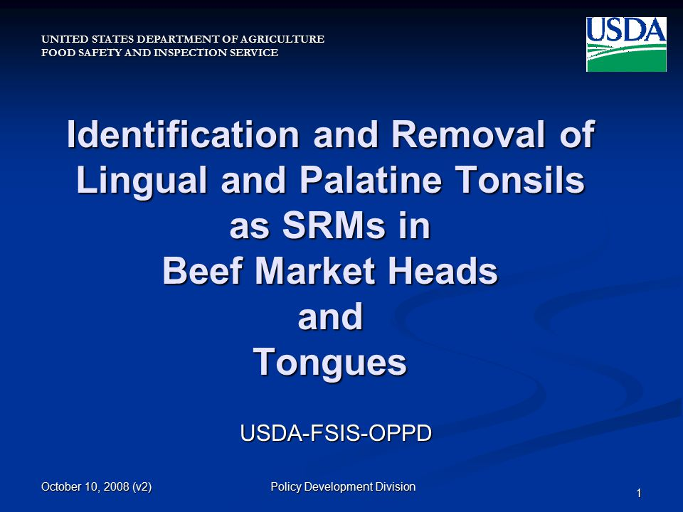 UNITED STATES DEPARTMENT OF AGRICULTURE FOOD SAFETY AND INSPECTION SERVICE October 10, 2008 (v2) Policy Development Division 1 Identification and Removal of Lingual and Palatine Tonsils as SRMs in Beef Market Heads and Tongues USDA-FSIS-OPPD
