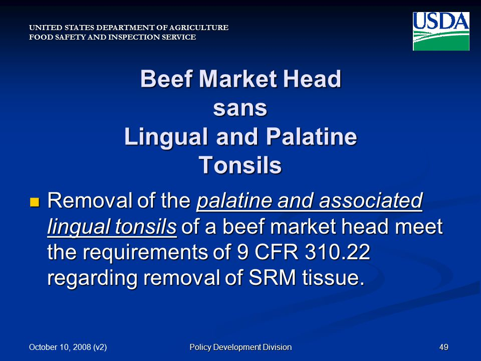 UNITED STATES DEPARTMENT OF AGRICULTURE FOOD SAFETY AND INSPECTION SERVICE October 10, 2008 (v2)49Policy Development Division Beef Market Head sans Lingual and Palatine Tonsils Removal of the palatine and associated lingual tonsils of a beef market head meet the requirements of 9 CFR 310.22 regarding removal of SRM tissue.