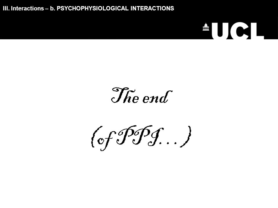 III. Interactions – b. PSYCHOPHYSIOLOGICAL INTERACTIONS The end (of PPI…)
