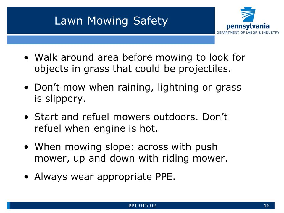 Lawn Mowing Safety Walk around area before mowing to look for objects in grass that could be projectiles.