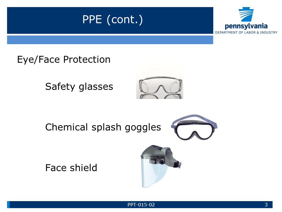 PPE (cont.) Eye/Face Protection Safety glasses Chemical splash goggles Face shield 3PPT-015-02