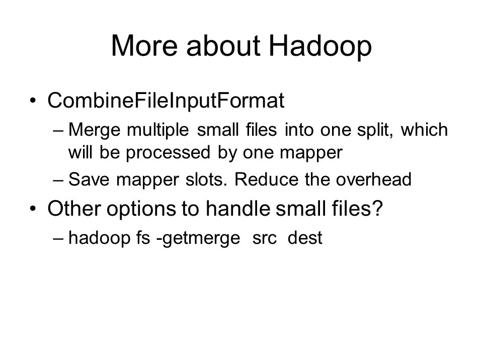 More about Hadoop CombineFileInputFormat –Merge multiple small files into one split, which will be processed by one mapper –Save mapper slots.