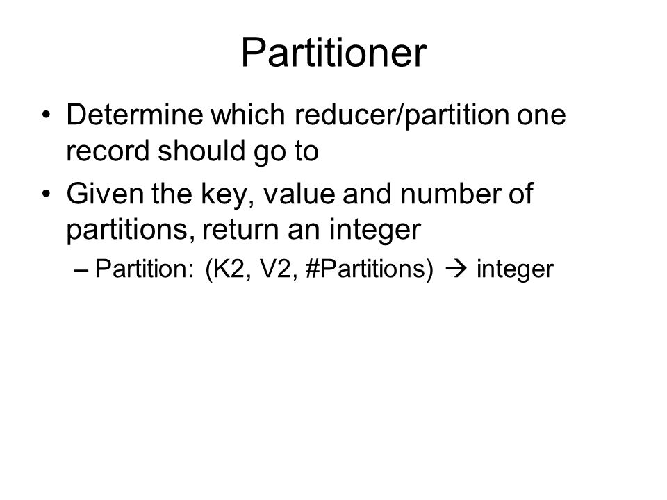 Partitioner Determine which reducer/partition one record should go to Given the key, value and number of partitions, return an integer –Partition: (K2, V2, #Partitions)  integer