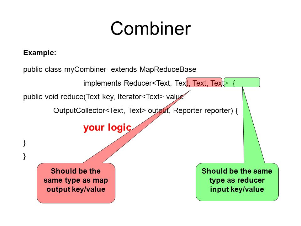 Combiner public class myCombiner extends MapReduceBase implements Reducer { public void reduce(Text key, Iterator value OutputCollector output, Reporter reporter) { your logic } Example: Should be the same type as map output key/value Should be the same type as reducer input key/value