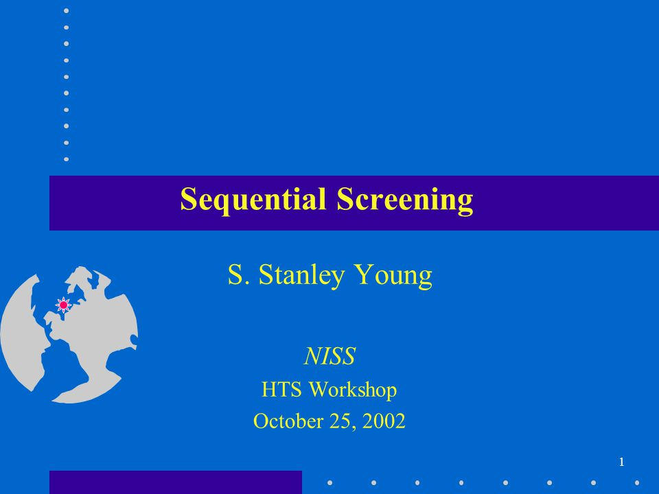 1 Sequential Screening S. Stanley Young NISS HTS Workshop October 25, 2002