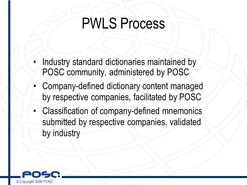 © Copyright 2006 POSC PWLS Process Industry standard dictionaries maintained by POSC community, administered by POSC Company-defined dictionary content managed by respective companies, facilitated by POSC Classification of company-defined mnemonics submitted by respective companies, validated by industry