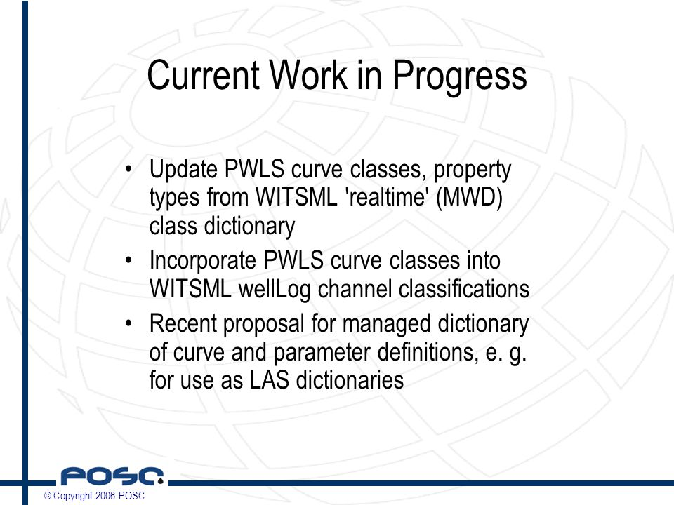 © Copyright 2006 POSC Current Work in Progress Update PWLS curve classes, property types from WITSML realtime (MWD) class dictionary Incorporate PWLS curve classes into WITSML wellLog channel classifications Recent proposal for managed dictionary of curve and parameter definitions, e.