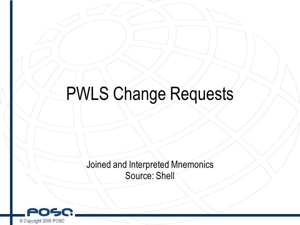 © Copyright 2006 POSC PWLS Change Requests Joined and Interpreted Mnemonics Source: Shell