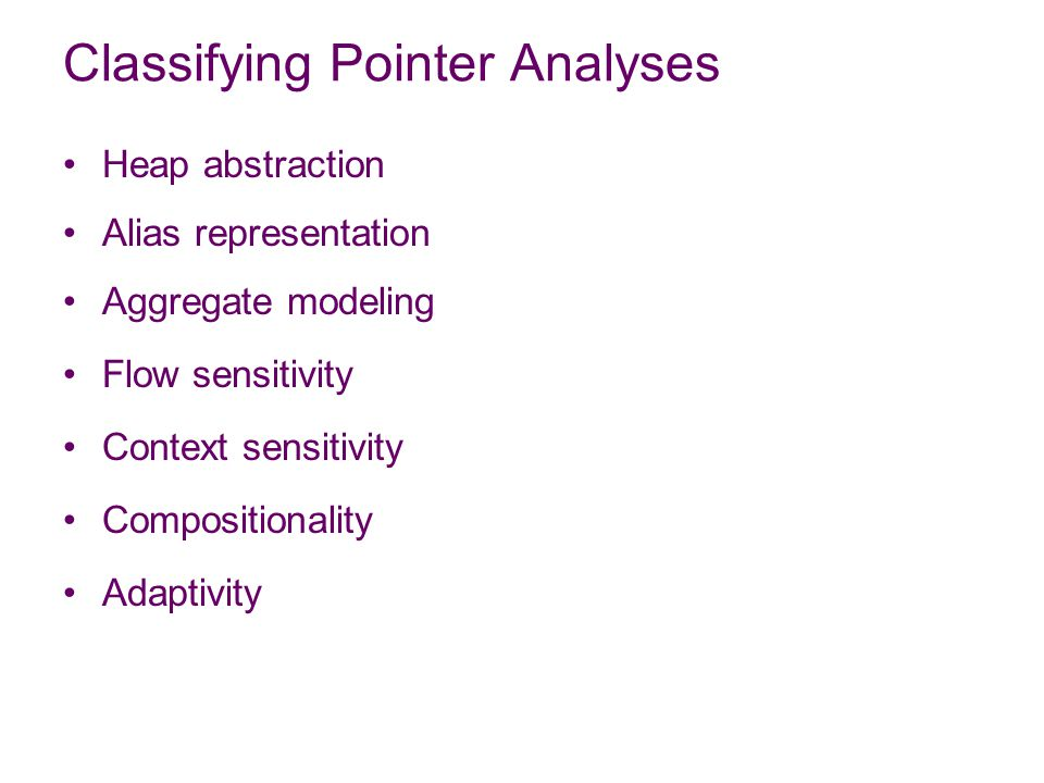 Classifying Pointer Analyses Heap abstraction Alias representation Aggregate modeling Flow sensitivity Context sensitivity Compositionality Adaptivity