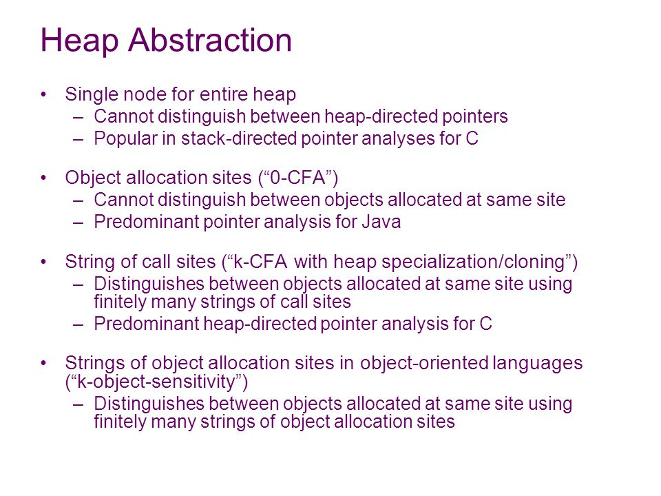 Heap Abstraction Single node for entire heap –Cannot distinguish between heap-directed pointers –Popular in stack-directed pointer analyses for C Object allocation sites ( 0-CFA ) –Cannot distinguish between objects allocated at same site –Predominant pointer analysis for Java String of call sites ( k-CFA with heap specialization/cloning ) –Distinguishes between objects allocated at same site using finitely many strings of call sites –Predominant heap-directed pointer analysis for C Strings of object allocation sites in object-oriented languages ( k-object-sensitivity ) –Distinguishes between objects allocated at same site using finitely many strings of object allocation sites
