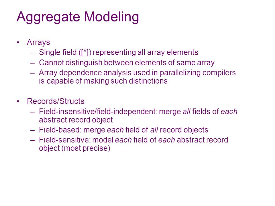 Aggregate Modeling Arrays –Single field ([*]) representing all array elements –Cannot distinguish between elements of same array –Array dependence analysis used in parallelizing compilers is capable of making such distinctions Records/Structs –Field-insensitive/field-independent: merge all fields of each abstract record object –Field-based: merge each field of all record objects –Field-sensitive: model each field of each abstract record object (most precise)