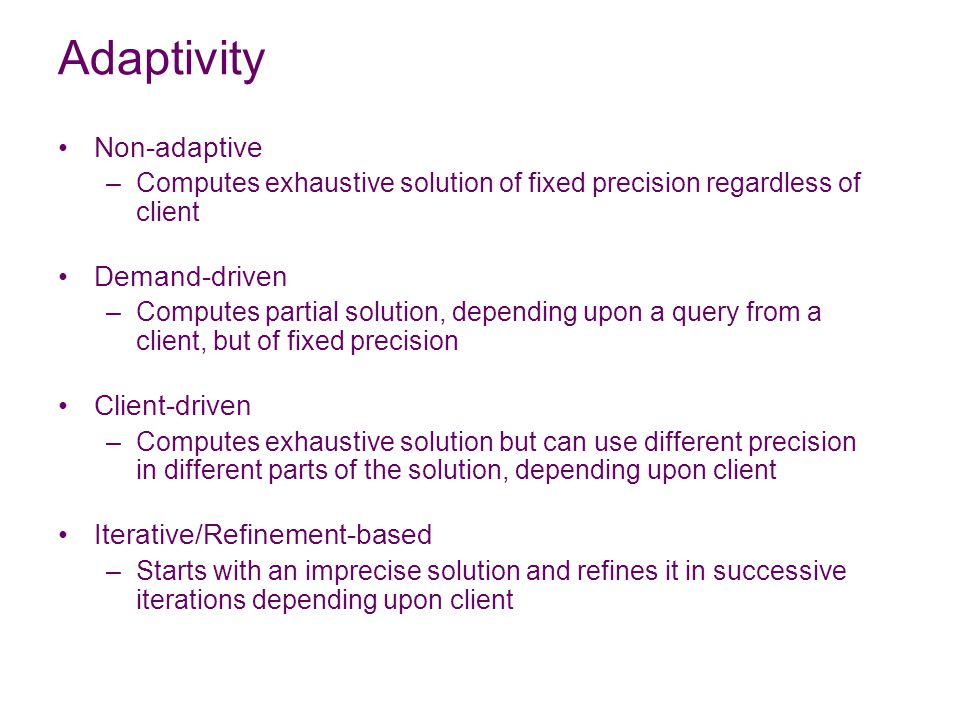 Adaptivity Non-adaptive –Computes exhaustive solution of fixed precision regardless of client Demand-driven –Computes partial solution, depending upon a query from a client, but of fixed precision Client-driven –Computes exhaustive solution but can use different precision in different parts of the solution, depending upon client Iterative/Refinement-based –Starts with an imprecise solution and refines it in successive iterations depending upon client