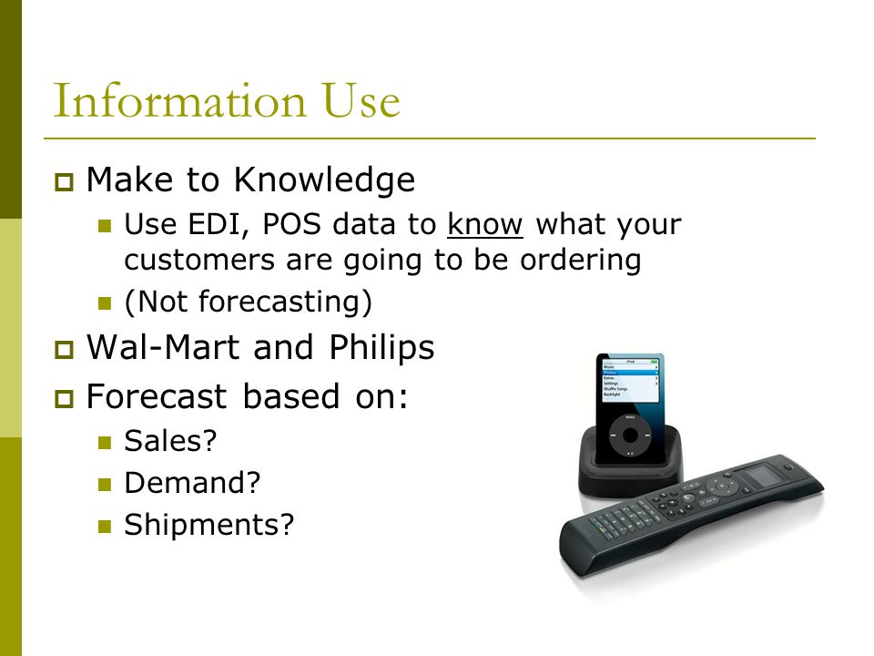 Information Use  Make to Knowledge Use EDI, POS data to know what your customers are going to be ordering (Not forecasting)  Wal-Mart and Philips  Forecast based on: Sales.