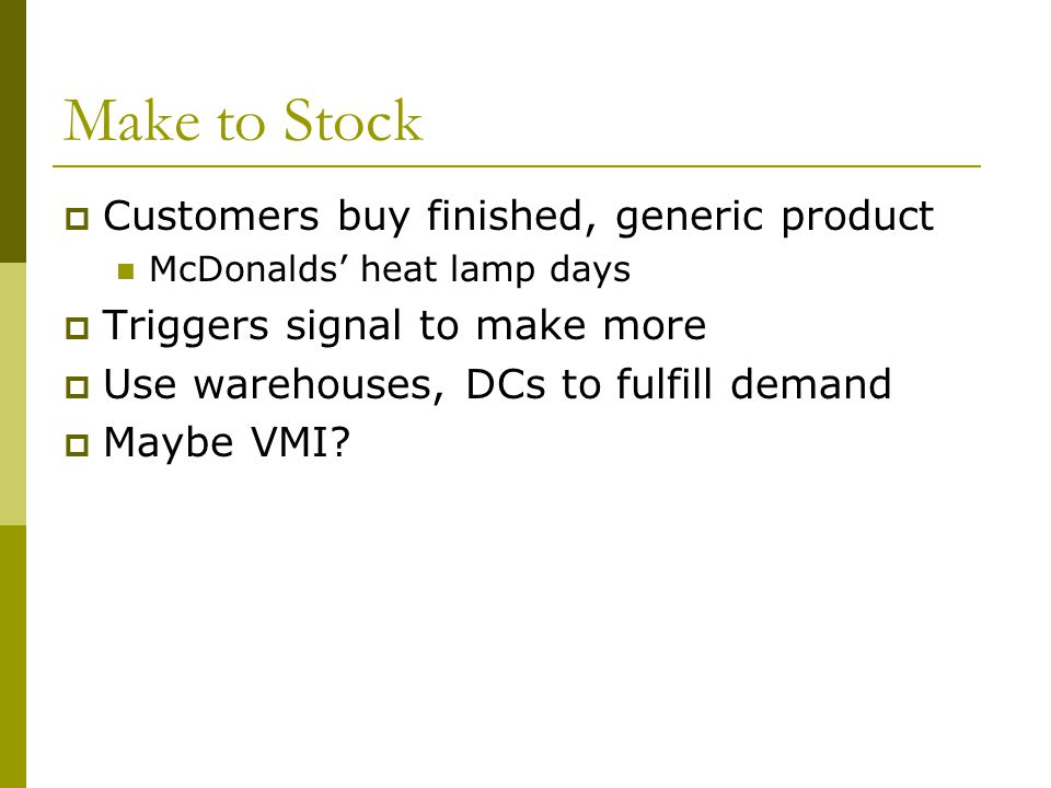 Make to Stock  Customers buy finished, generic product McDonalds' heat lamp days  Triggers signal to make more  Use warehouses, DCs to fulfill demand  Maybe VMI