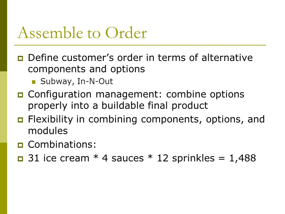 Assemble to Order  Define customer's order in terms of alternative components and options Subway, In-N-Out  Configuration management: combine options properly into a buildable final product  Flexibility in combining components, options, and modules  Combinations:  31 ice cream * 4 sauces * 12 sprinkles = 1,488