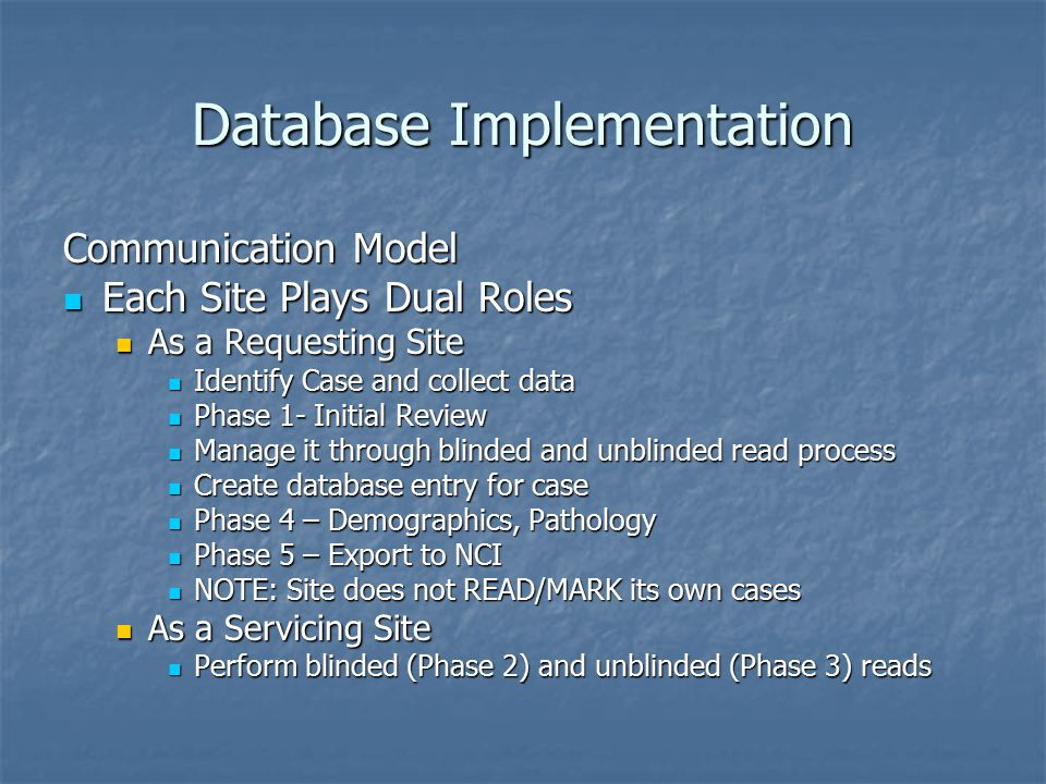 Database Implementation Communication Model Each Site Plays Dual Roles Each Site Plays Dual Roles As a Requesting Site As a Requesting Site Identify Case and collect data Identify Case and collect data Phase 1- Initial Review Phase 1- Initial Review Manage it through blinded and unblinded read process Manage it through blinded and unblinded read process Create database entry for case Create database entry for case Phase 4 – Demographics, Pathology Phase 4 – Demographics, Pathology Phase 5 – Export to NCI Phase 5 – Export to NCI NOTE: Site does not READ/MARK its own cases NOTE: Site does not READ/MARK its own cases As a Servicing Site As a Servicing Site Perform blinded (Phase 2) and unblinded (Phase 3) reads Perform blinded (Phase 2) and unblinded (Phase 3) reads