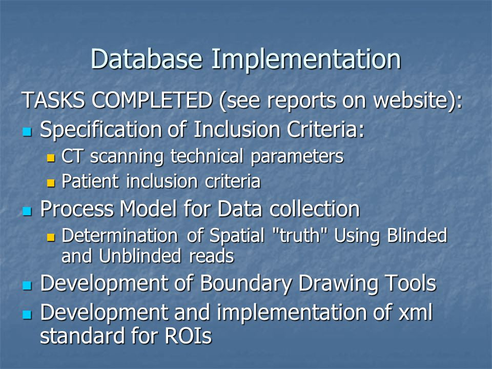 Database Implementation TASKS COMPLETED (see reports on website): Specification of Inclusion Criteria: Specification of Inclusion Criteria: CT scanning technical parameters CT scanning technical parameters Patient inclusion criteria Patient inclusion criteria Process Model for Data collection Process Model for Data collection Determination of Spatial truth Using Blinded and Unblinded reads Determination of Spatial truth Using Blinded and Unblinded reads Development of Boundary Drawing Tools Development of Boundary Drawing Tools Development and implementation of xml standard for ROIs Development and implementation of xml standard for ROIs
