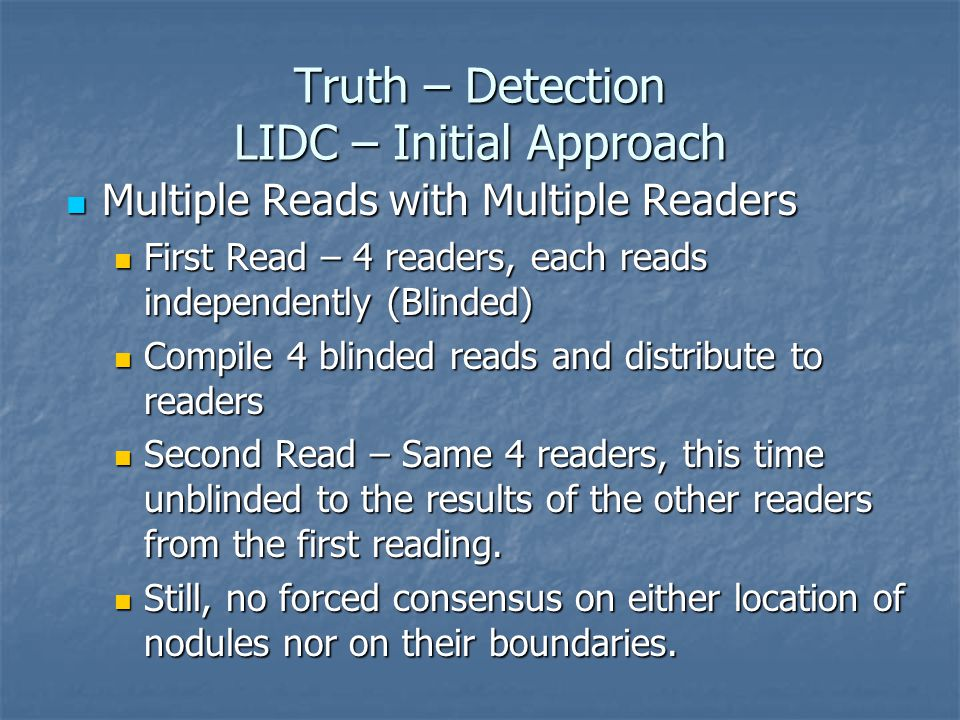 Truth – Detection LIDC – Initial Approach Multiple Reads with Multiple Readers Multiple Reads with Multiple Readers First Read – 4 readers, each reads independently (Blinded) First Read – 4 readers, each reads independently (Blinded) Compile 4 blinded reads and distribute to readers Compile 4 blinded reads and distribute to readers Second Read – Same 4 readers, this time unblinded to the results of the other readers from the first reading.