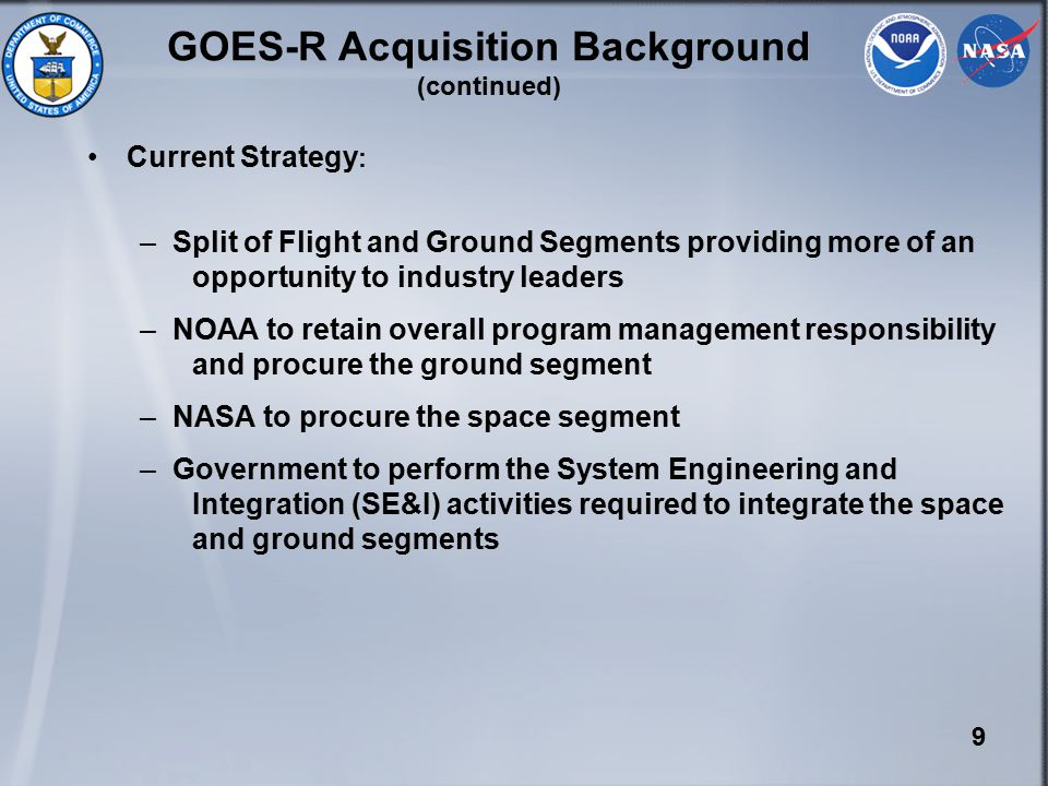 9 GOES-R Acquisition Background (continued) Current Strategy : –Split of Flight and Ground Segments providing more of an opportunity to industry leaders –NOAA to retain overall program management responsibility and procure the ground segment –NASA to procure the space segment –Government to perform the System Engineering and Integration (SE&I) activities required to integrate the space and ground segments
