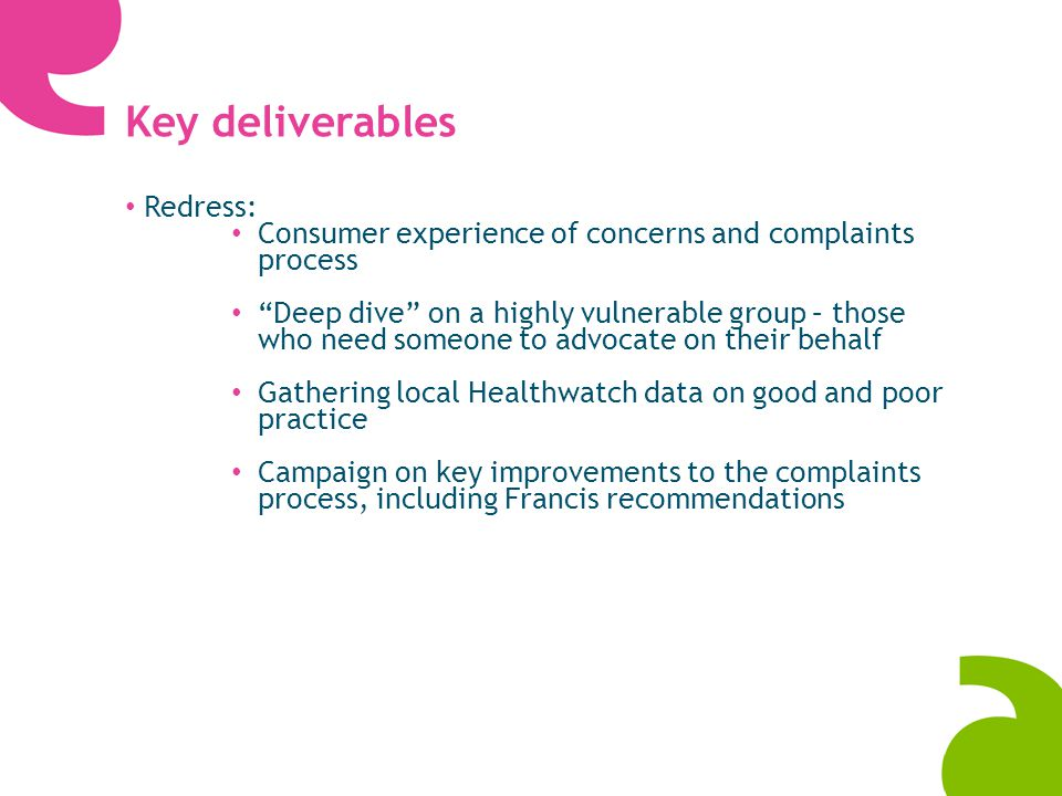 Key deliverables Redress: Consumer experience of concerns and complaints process Deep dive on a highly vulnerable group – those who need someone to advocate on their behalf Gathering local Healthwatch data on good and poor practice Campaign on key improvements to the complaints process, including Francis recommendations