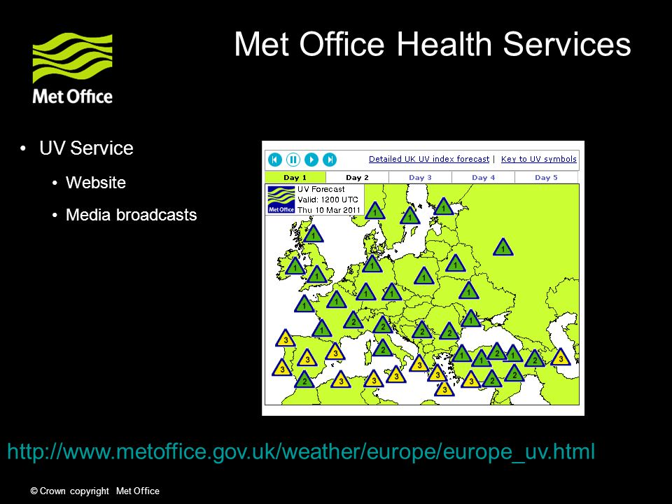 © Crown copyright Met Office Met Office Health Services UV Service Website Media broadcasts http://www.metoffice.gov.uk/weather/europe/europe_uv.html