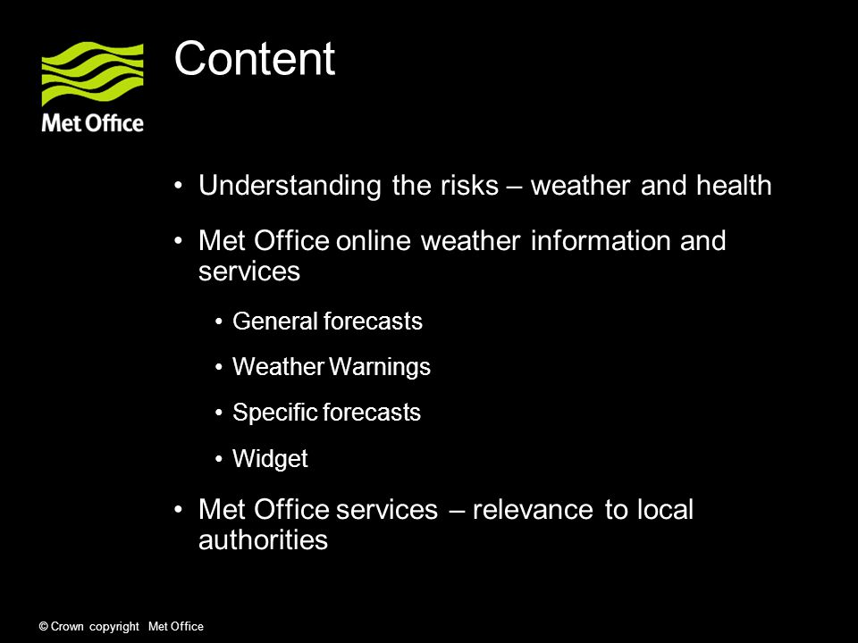 © Crown copyright Met Office Content Understanding the risks – weather and health Met Office online weather information and services General forecasts Weather Warnings Specific forecasts Widget Met Office services – relevance to local authorities