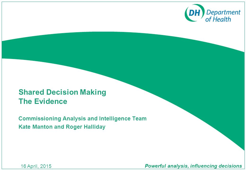 Powerful analysis, influencing decisions 16 April, 2015 Commissioning Analysis and Intelligence Team Kate Manton and Roger Halliday Shared Decision Making The Evidence