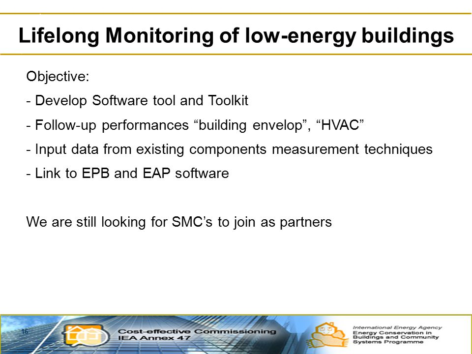 16 Lifelong Monitoring of low-energy buildings Objective: - Develop Software tool and Toolkit - Follow-up performances building envelop , HVAC - Input data from existing components measurement techniques - Link to EPB and EAP software We are still looking for SMC's to join as partners