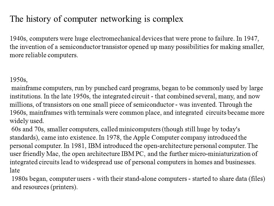 The history of computer networking is complex 1940s, computers were huge electromechanical devices that were prone to failure.