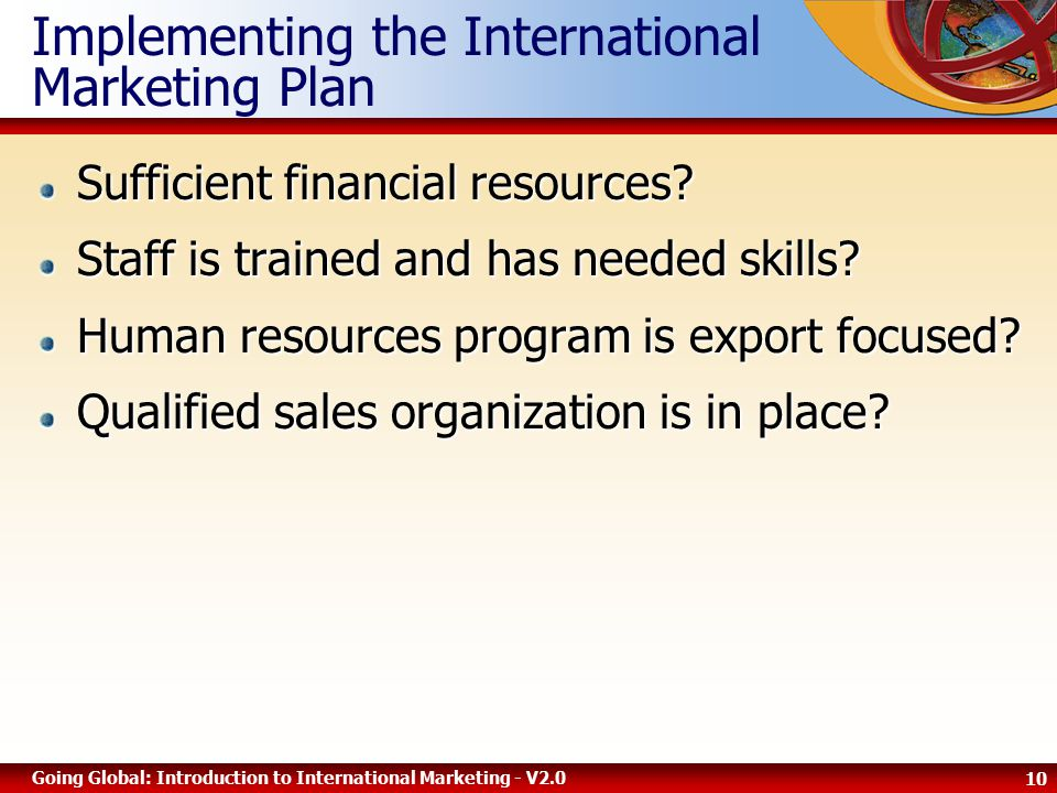 10 Going Global: Introduction to International Marketing - V2.0 Implementing the International Marketing Plan Sufficient financial resources.
